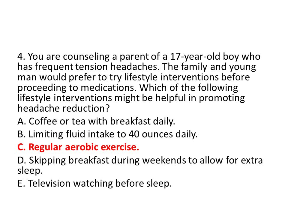 4. You are counseling a parent of a 17-year-old boy who has frequent tension headaches. The family and young man would prefer to try lifestyle interve