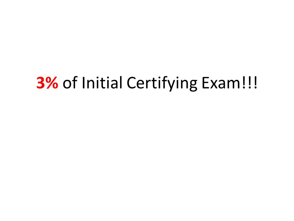 3% of Initial Certifying Exam!!!