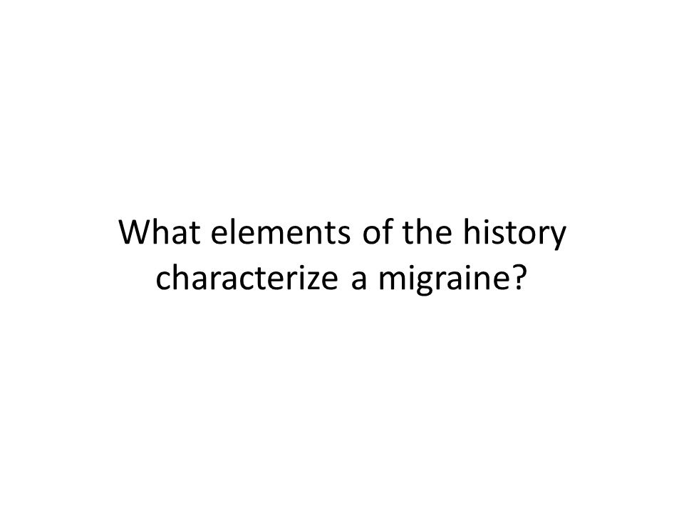 What elements of the history characterize a migraine?