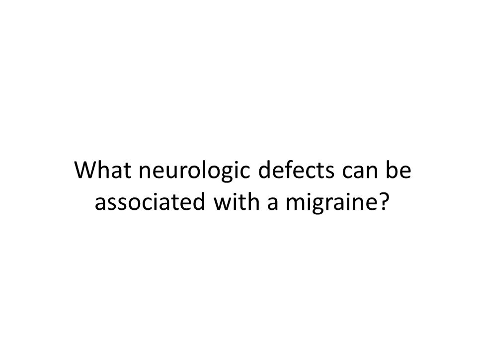 What neurologic defects can be associated with a migraine?