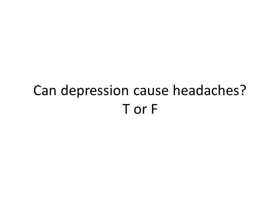 Can depression cause headaches? T or F