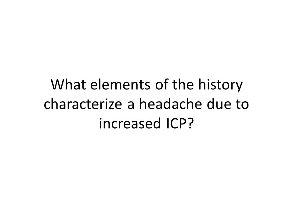 What elements of the history characterize a headache due to increased ICP?