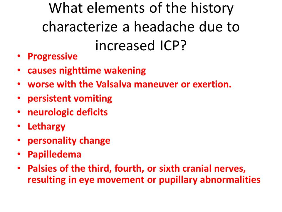 Progressive causes nighttime wakening worse with the Valsalva maneuver or exertion. persistent vomiting neurologic deficits Lethargy personality chang