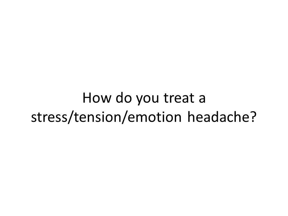 How do you treat a stress/tension/emotion headache?