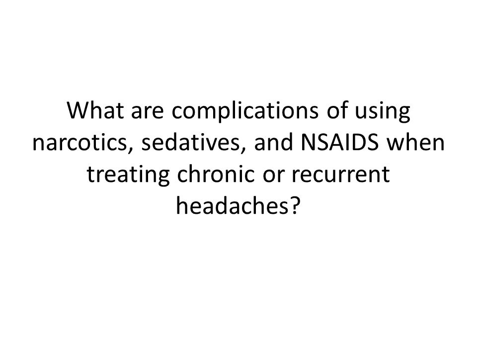 What are complications of using narcotics, sedatives, and NSAIDS when treating chronic or recurrent headaches?