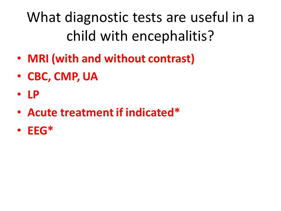 MRI (with and without contrast) CBC, CMP, UA LP Acute treatment if indicated* EEG*