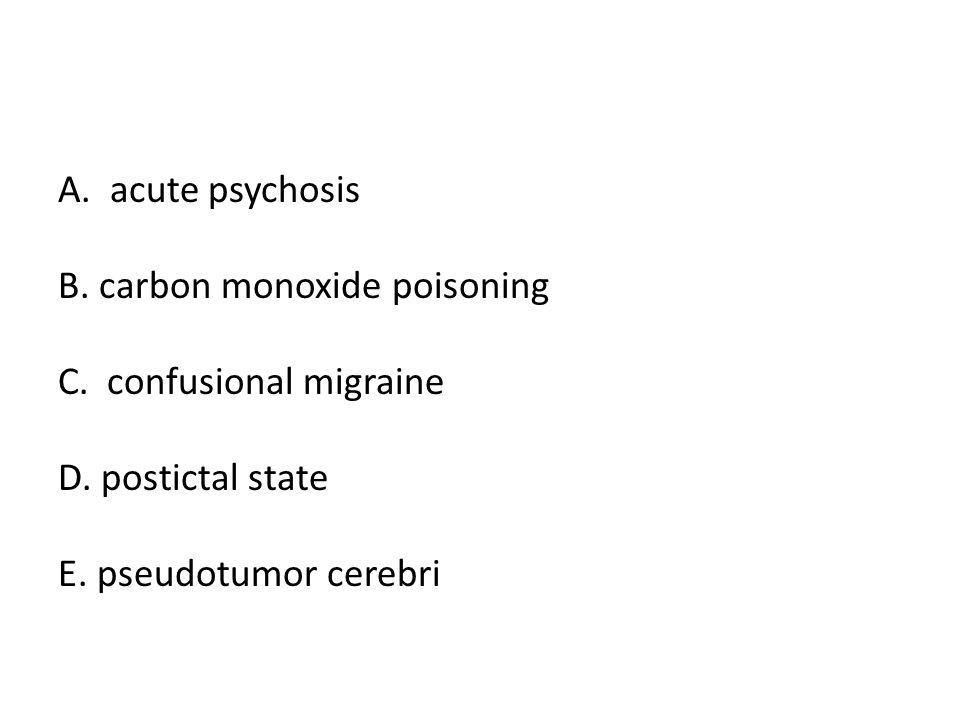 A. acute psychosis B. carbon monoxide poisoning C. confusional migraine D. postictal state E. pseudotumor cerebri