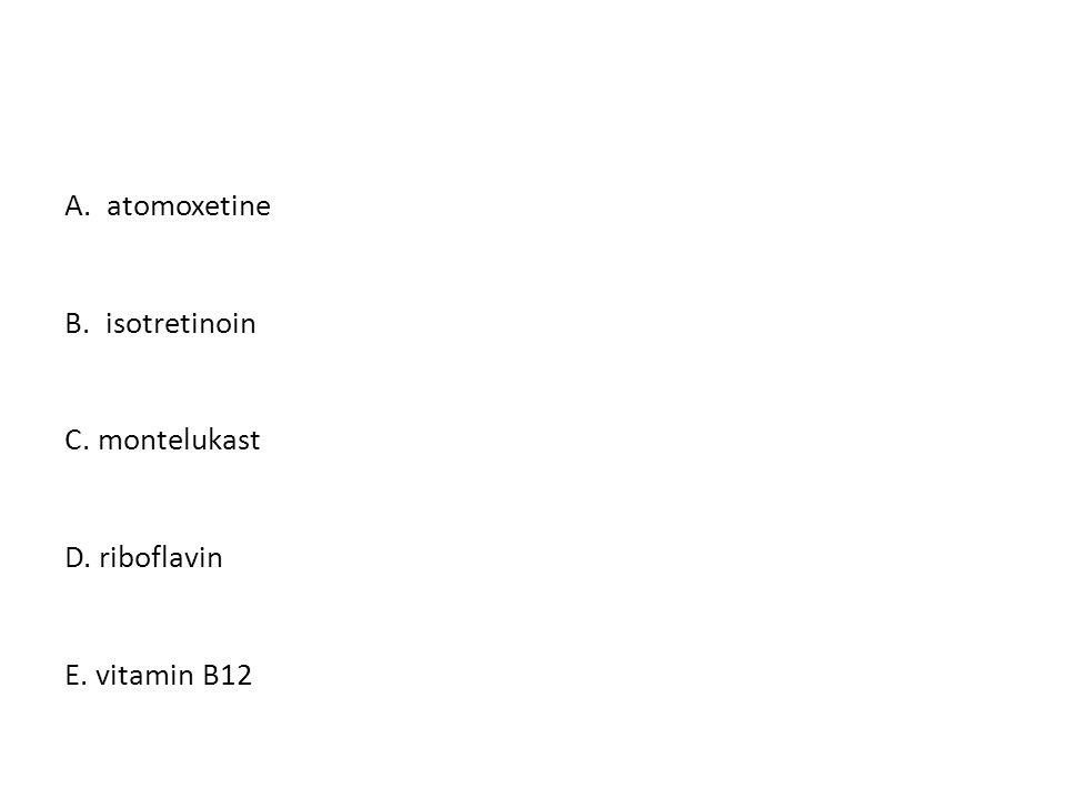 A. atomoxetine B. isotretinoin C. montelukast D. riboflavin E. vitamin B12