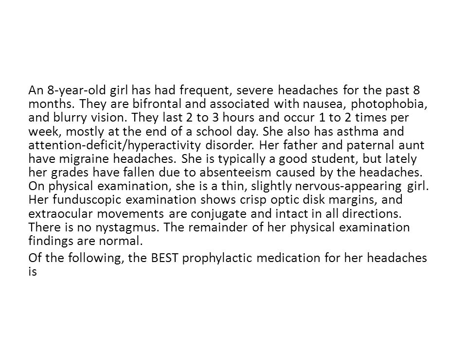 An 8-year-old girl has had frequent, severe headaches for the past 8 months. They are bifrontal and associated with nausea, photophobia, and blurry vi