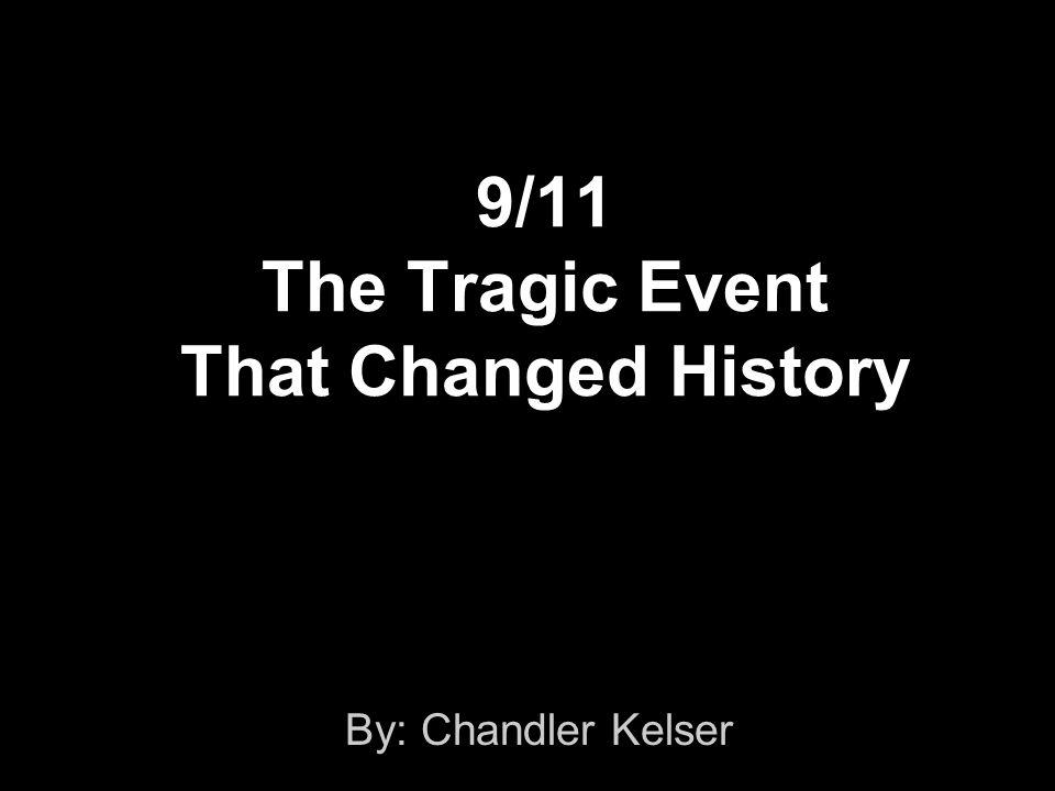 9/11 The Tragic Event That Changed History By: Chandler Kelser