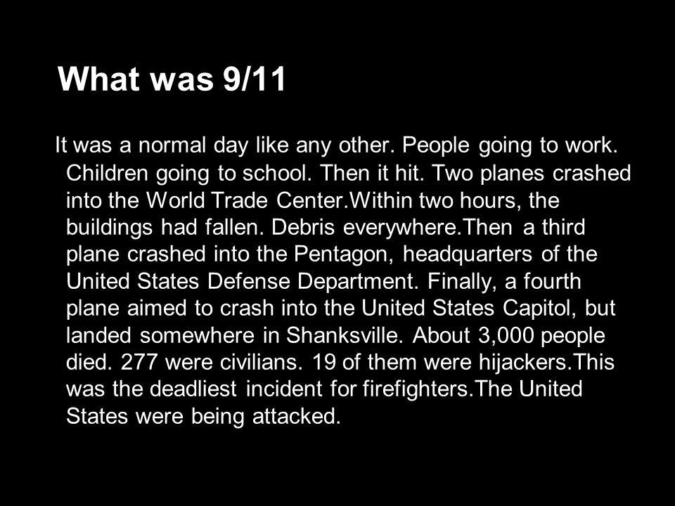 What was 9/11 It was a normal day like any other. People going to work. Children going to school. Then it hit. Two planes crashed into the World Trade