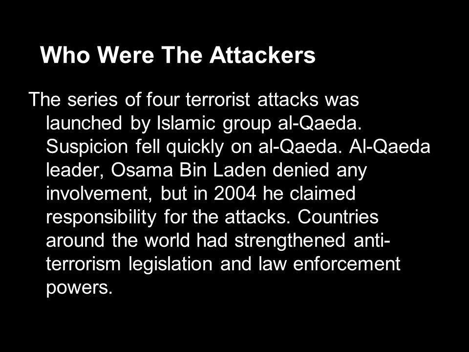 Who Were The Attackers The series of four terrorist attacks was launched by Islamic group al-Qaeda. Suspicion fell quickly on al-Qaeda. Al-Qaeda leade