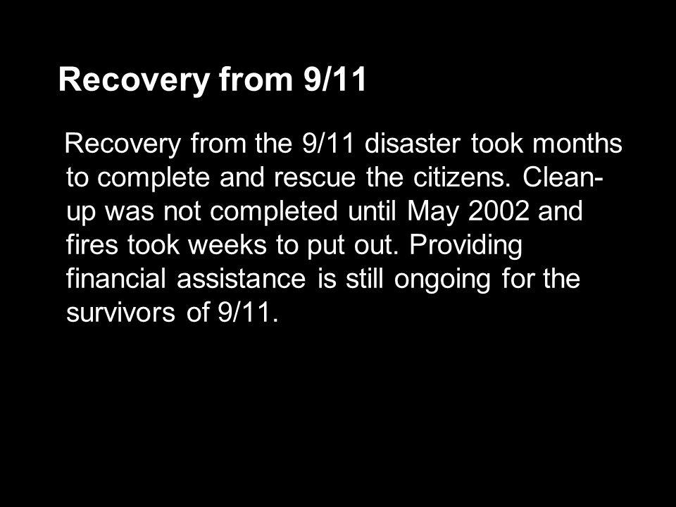 Recovery from 9/11 Recovery from the 9/11 disaster took months to complete and rescue the citizens. Clean- up was not completed until May 2002 and fir