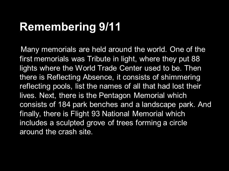 Remembering 9/11 Many memorials are held around the world. One of the first memorials was Tribute in light, where they put 88 lights where the World T