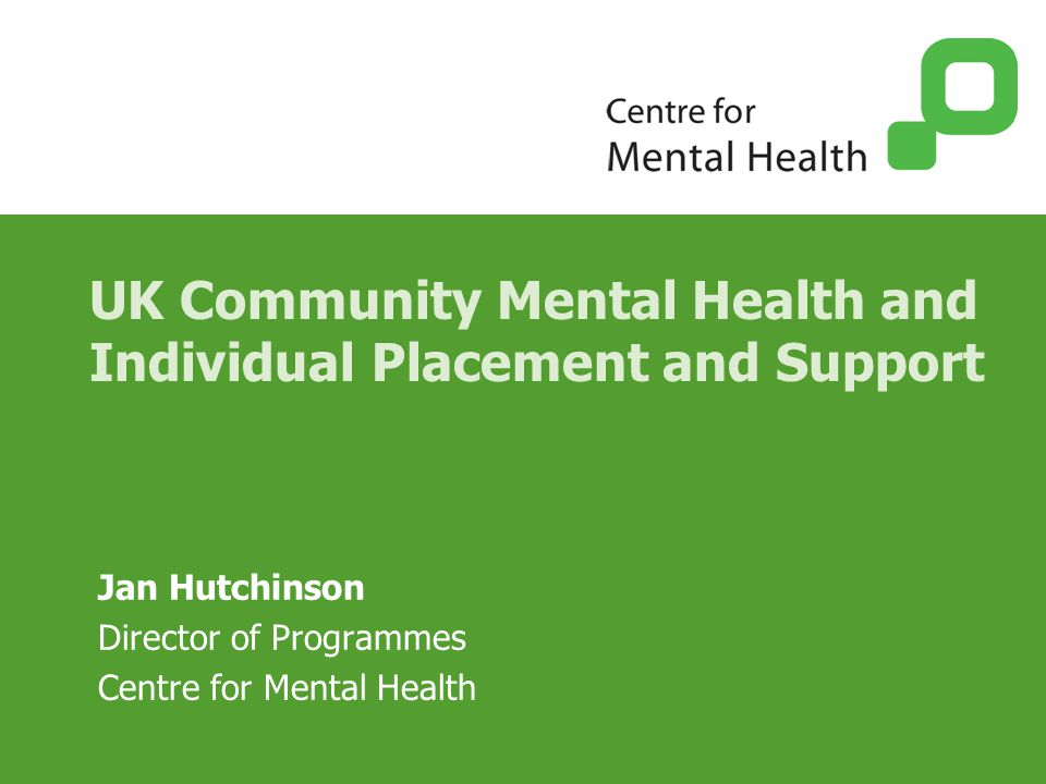 UK Community Mental Health and Individual Placement and Support Jan Hutchinson Director of Programmes Centre for Mental Health