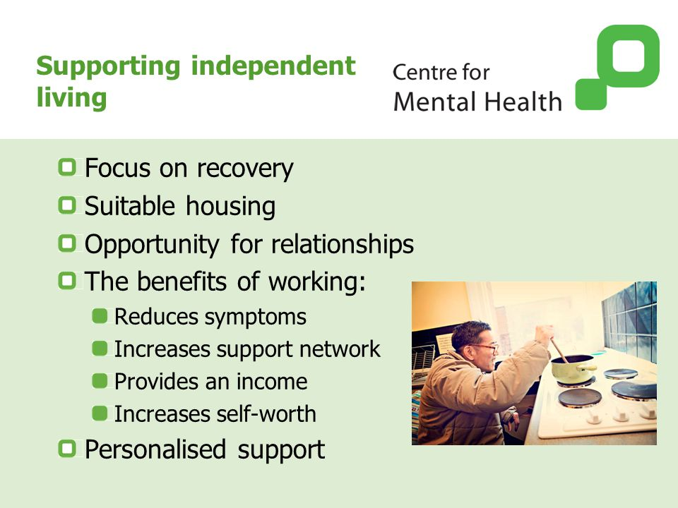 Supporting independent living Focus on recovery Suitable housing Opportunity for relationships The benefits of working: Reduces symptoms Increases sup