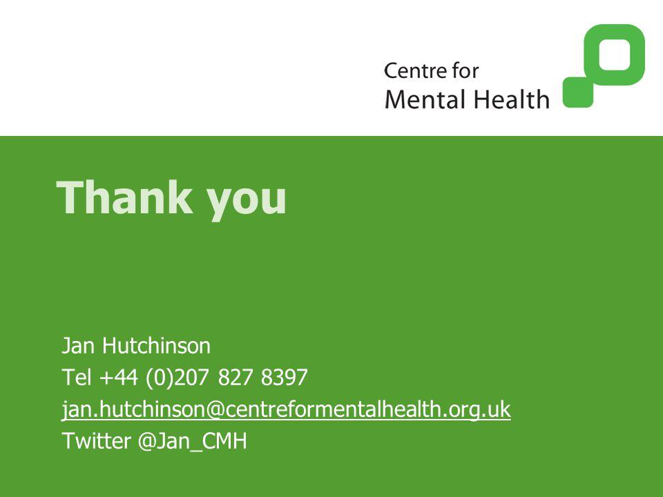 Thank you Jan Hutchinson Tel +44 (0)207 827 8397 jan.hutchinson@centreformentalhealth.org.uk Twitter @Jan_CMH
