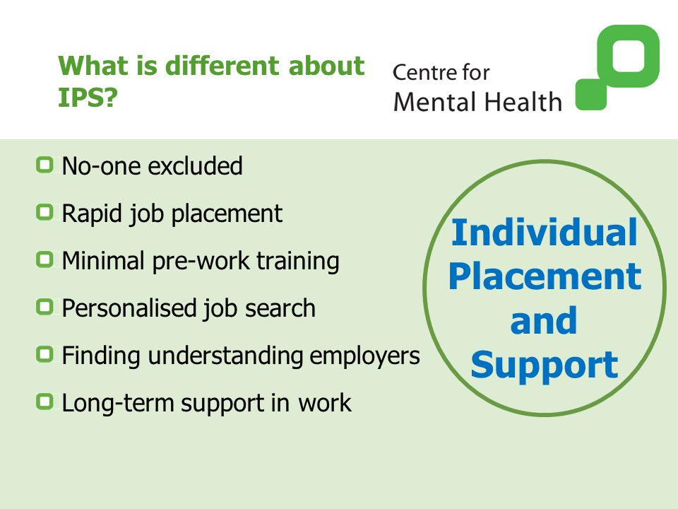 What is different about IPS? No-one excluded Rapid job placement Minimal pre-work training Personalised job search Finding understanding employers Lon