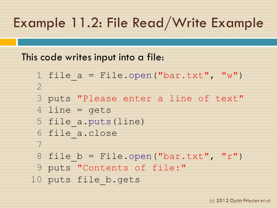 Example 11.2: File Read/Write Example This code writes input into a file: 1 file_a = File.open( bar.txt , w ) 2 3 puts Please enter a line of text 4 line = gets 5 file_a.puts(line) 6 file_a.close 7 8 file_b = File.open( bar.txt , r ) 9 puts Contents of file: 10 puts file_b.gets (c) 2012 Ophir Frieder et al