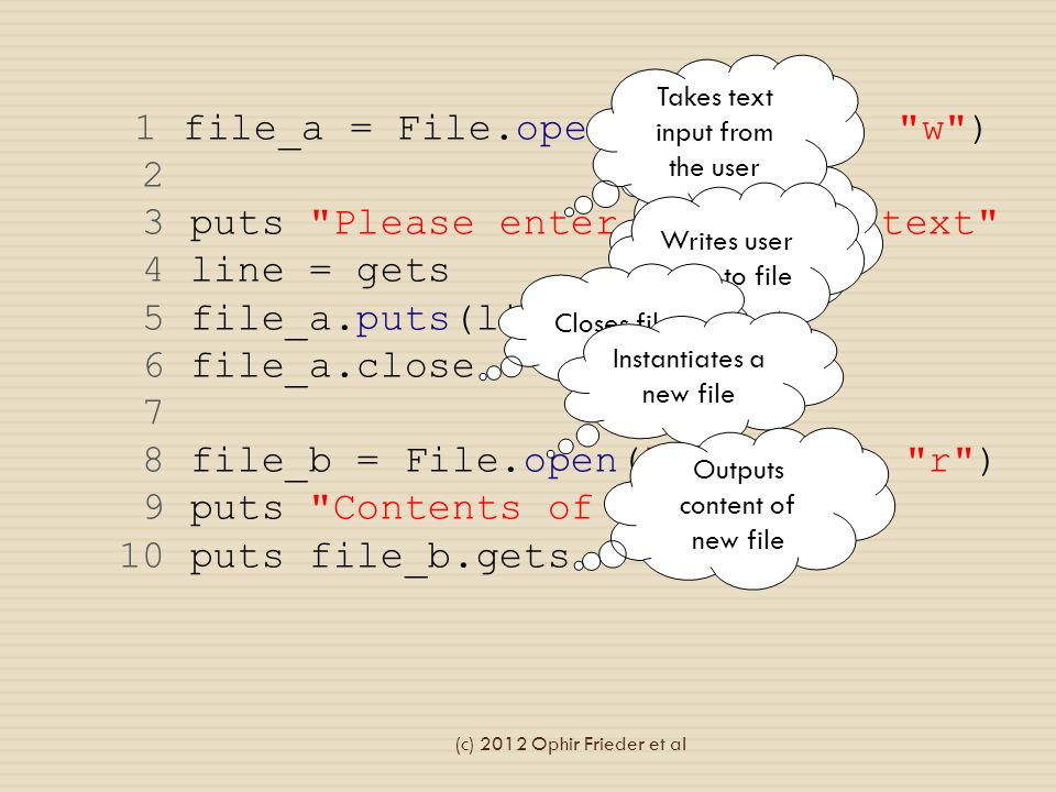 1 file_a = File.open( bar.txt , w ) 2 3 puts Please enter a line of text 4 line = gets 5 file_a.puts(line) 6 file_a.close 7 8 file_b = File.open( bar.txt , r ) 9 puts Contents of file: 10 puts file_b.gets Opens file with write access Takes text input from the user Writes user input to file Closes file Instantiates a new file Outputs content of new file (c) 2012 Ophir Frieder et al