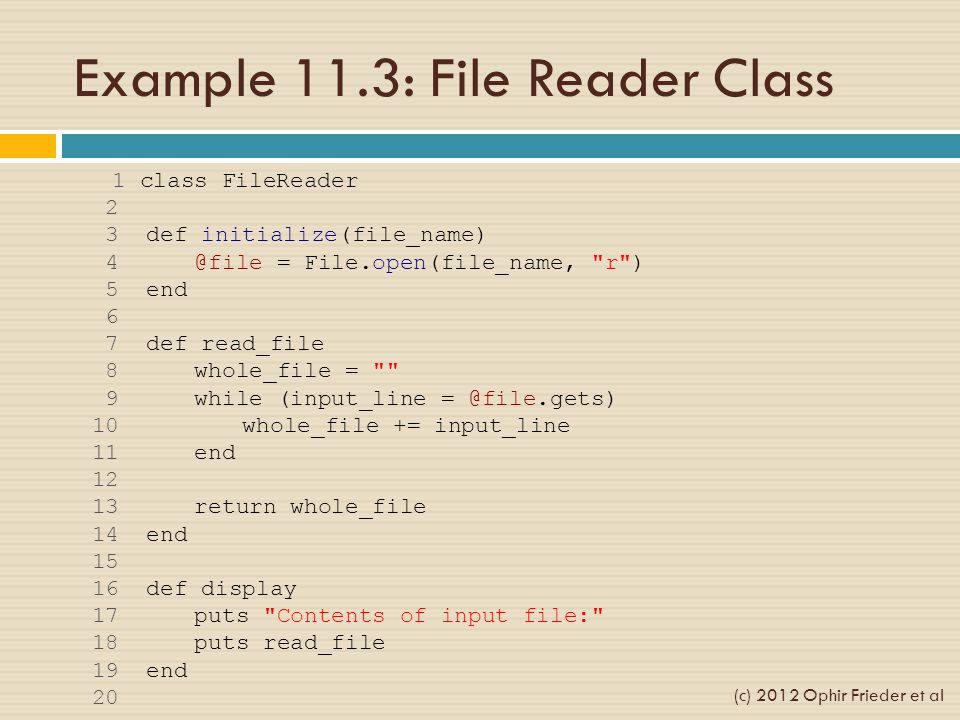 Example 11.3: File Reader Class 1 class FileReader 2 3 def initialize(file_name) 4 @file = File.open(file_name, r ) 5 end 6 7 def read_file 8 whole_file = 9 while (input_line = @file.gets) 10 whole_file += input_line 11 end 12 13 return whole_file 14 end 15 16 def display 17 puts Contents of input file: 18 puts read_file 19 end 20 (c) 2012 Ophir Frieder et al