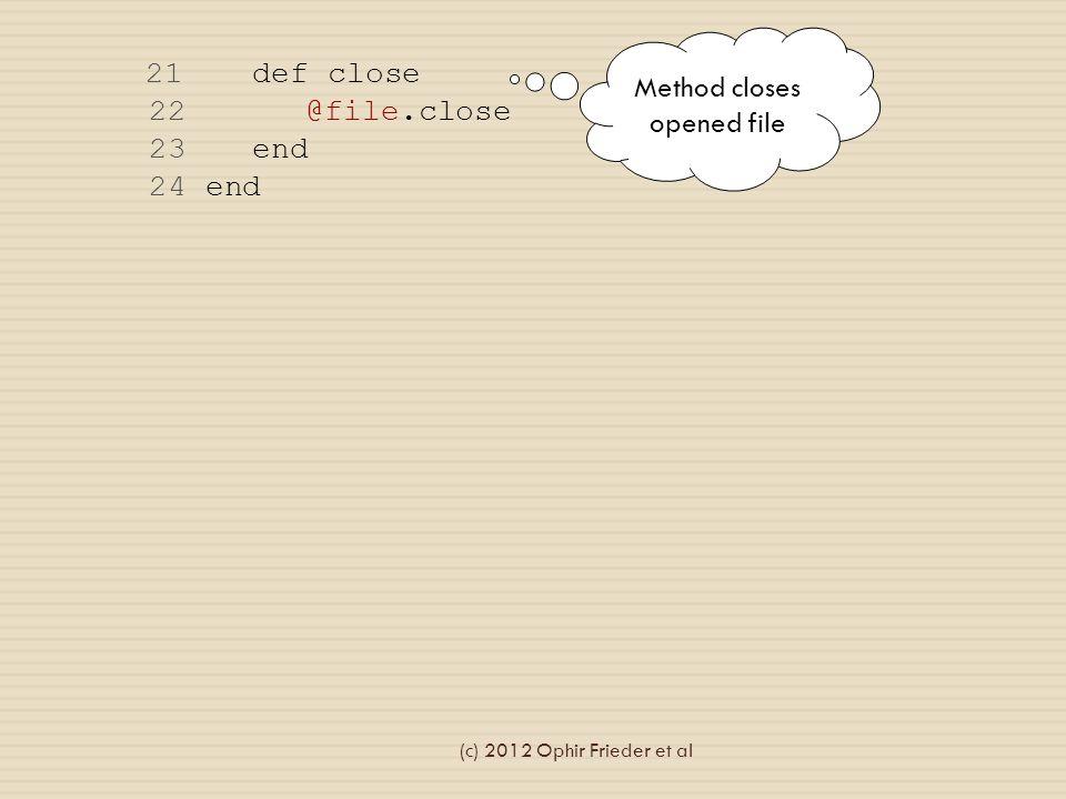 21 def close 22 @file.close 23 end 24 end Method closes opened file (c) 2012 Ophir Frieder et al