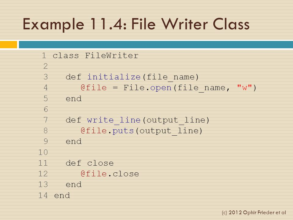Example 11.4: File Writer Class 1 class FileWriter 2 3 def initialize(file_name) 4 @file = File.open(file_name,