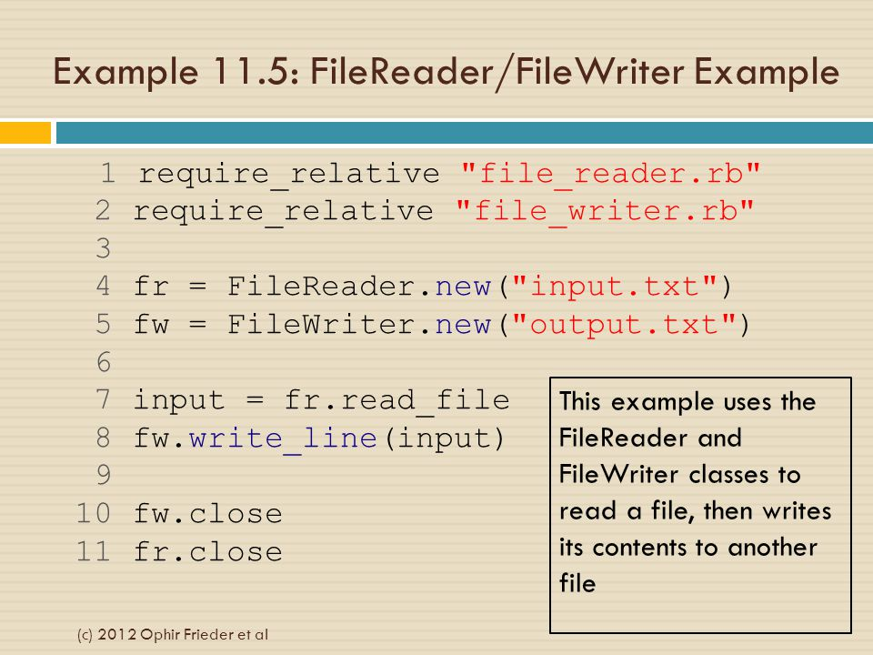 Example 11.5: FileReader/FileWriter Example 1 require_relative file_reader.rb 2 require_relative file_writer.rb 3 4 fr = FileReader.new( input.txt ) 5 fw = FileWriter.new( output.txt ) 6 7 input = fr.read_file 8 fw.write_line(input) 9 10 fw.close 11 fr.close This example uses the FileReader and FileWriter classes to read a file, then writes its contents to another file (c) 2012 Ophir Frieder et al