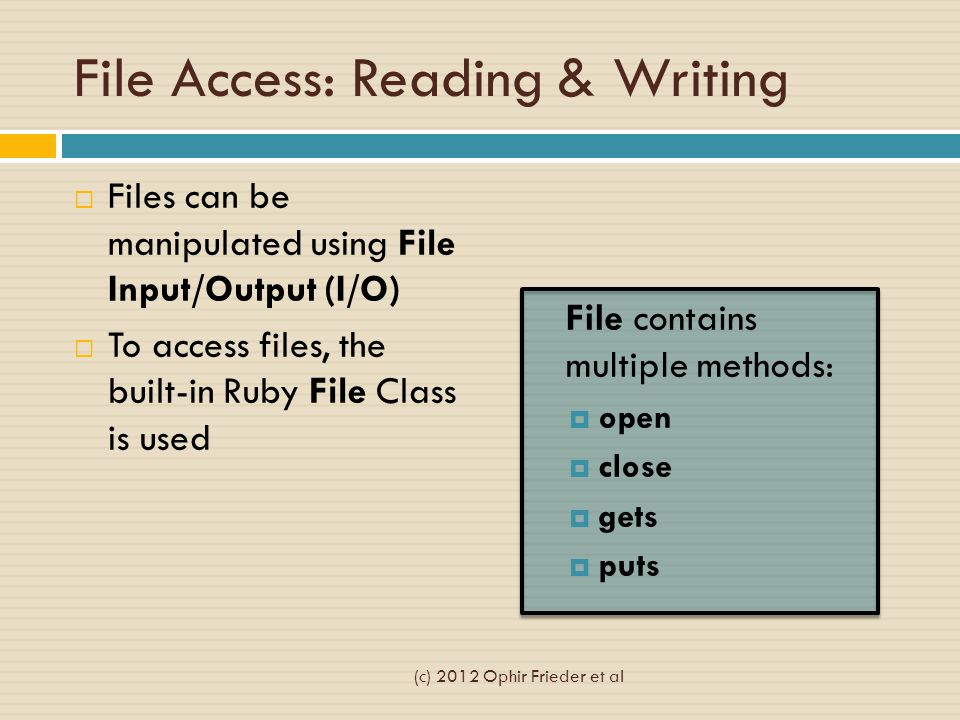 File Access: Reading & Writing  Files can be manipulated using File Input/Output (I/O)  To access files, the built-in Ruby File Class is used File contains multiple methods:  open  close  gets  puts (c) 2012 Ophir Frieder et al