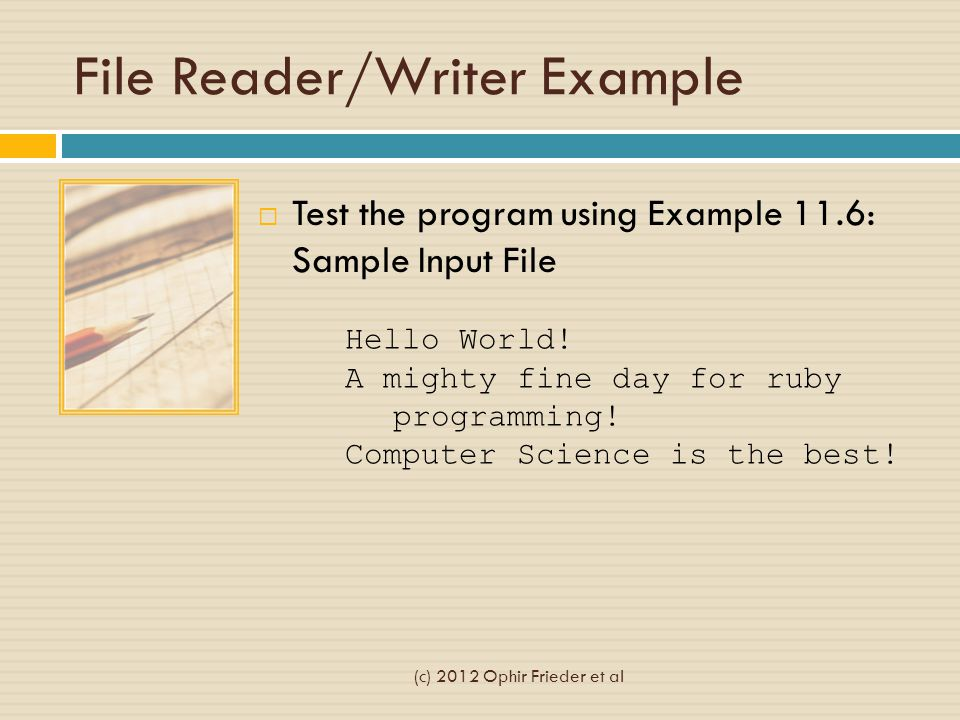 File Reader/Writer Example  Test the program using Example 11.6: Sample Input File Hello World! A mighty fine day for ruby programming! Computer Scie