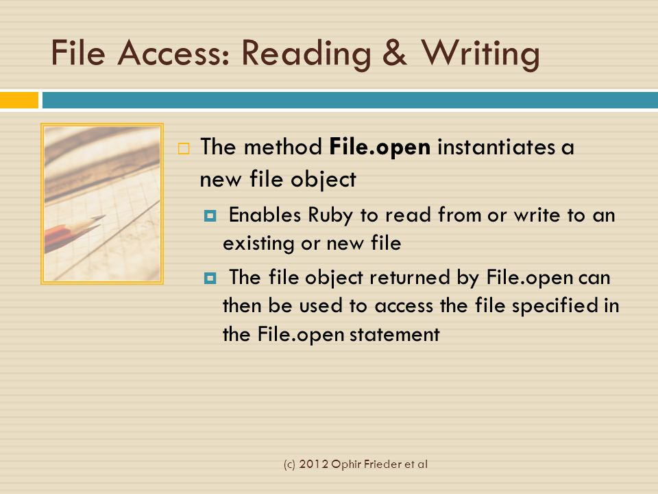 File Access: Reading & Writing  The method File.open instantiates a new file object  Enables Ruby to read from or write to an existing or new file  The file object returned by File.open can then be used to access the file specified in the File.open statement (c) 2012 Ophir Frieder et al