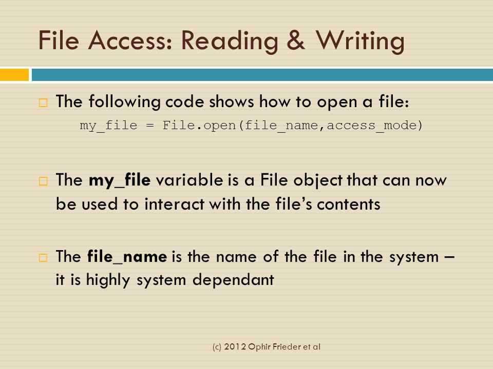 File Access: Reading & Writing  The following code shows how to open a file: my_file = File.open(file_name,access_mode)  The my_file variable is a F