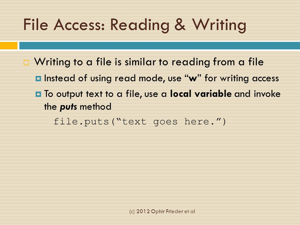 File Access: Reading & Writing  Writing to a file is similar to reading from a file  Instead of using read mode, use w for writing access  To output text to a file, use a local variable and invoke the puts method file.puts( text goes here. ) (c) 2012 Ophir Frieder et al