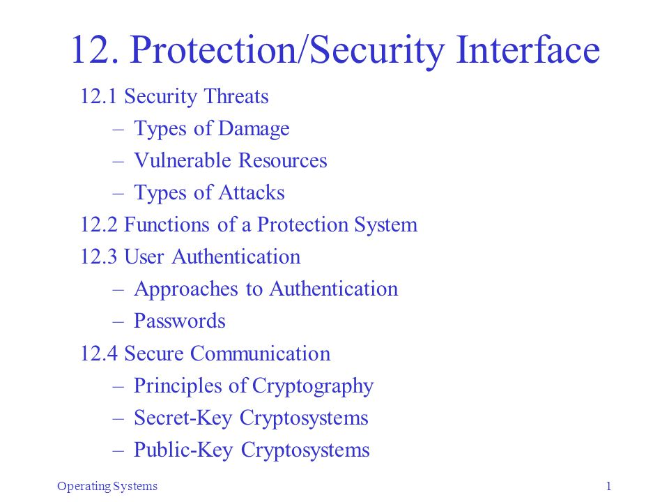 Secure Communication With Secret-key cryptosystems: –Secrecy: only R can decrypt C –Integrity: intruder cannot produce valid message –Nonrepudiation: not possible, S can deny –Authenticity of sender: must prevent replay Operating Systems32