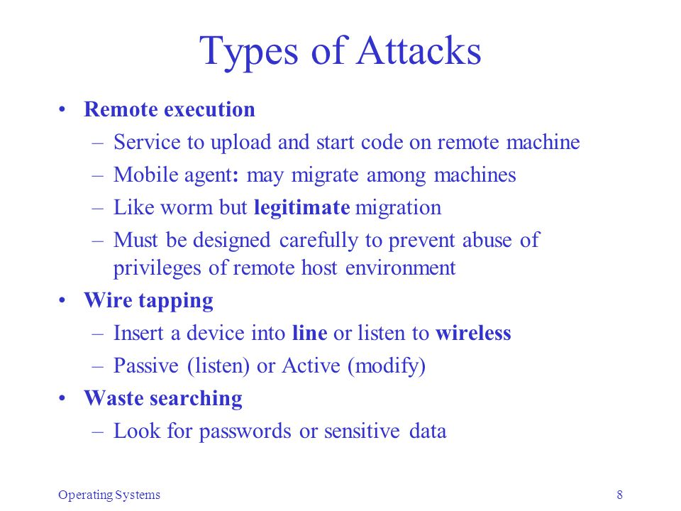 Types of Attacks Masquerading –Impersonate process, user, service –Used from outside: Use stolen password (impersonate a legitimate user) Break communication line, assume session –Used from within (spoofing): Impersonate login shell, steal password Trial and error –e.g., try to guess password Operating Systems9