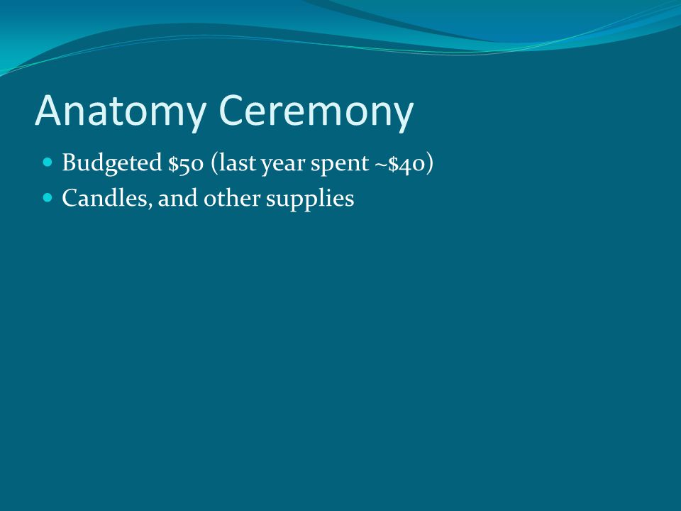 Anatomy Ceremony Budgeted $50 (last year spent ~$40) Candles, and other supplies