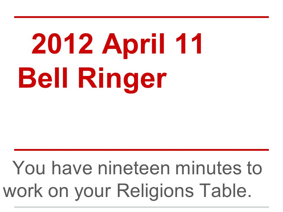 2012 April 11 Bell Ringer You have nineteen minutes to work on your Religions Table.