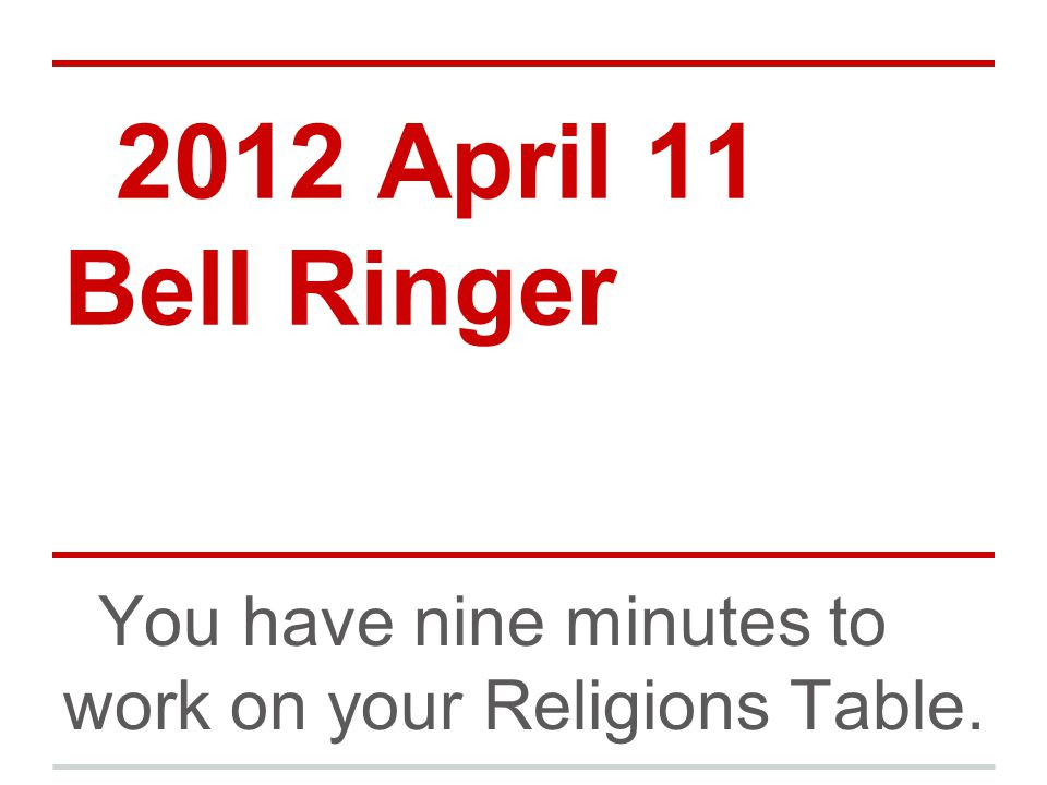 2012 April 11 Bell Ringer You have nine minutes to work on your Religions Table.