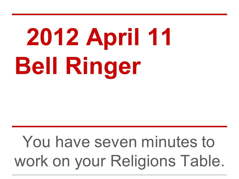 2012 April 11 Bell Ringer You have seven minutes to work on your Religions Table.