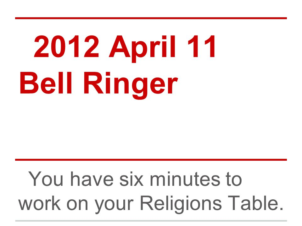 2012 April 11 Bell Ringer You have six minutes to work on your Religions Table.
