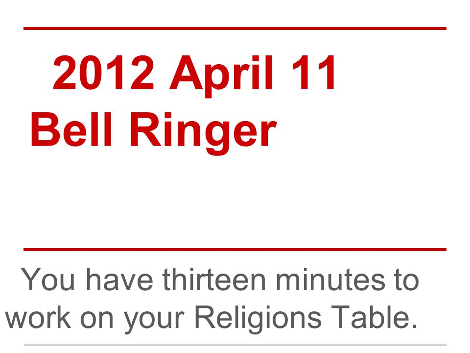 2012 April 11 Bell Ringer You have thirteen minutes to work on your Religions Table.