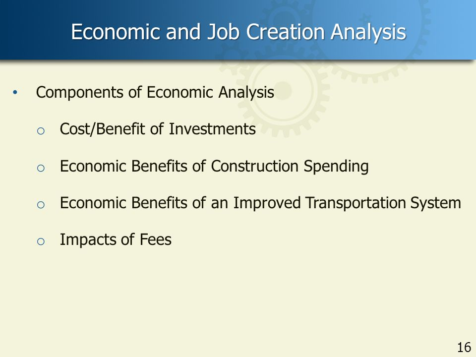 16 Economic and Job Creation Analysis 16 Components of Economic Analysis o Cost/Benefit of Investments o Economic Benefits of Construction Spending o Economic Benefits of an Improved Transportation System o Impacts of Fees
