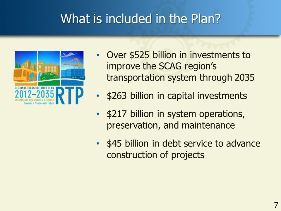 7 Over $525 billion in investments to improve the SCAG region's transportation system through 2035 $263 billion in capital investments $217 billion in system operations, preservation, and maintenance $45 billion in debt service to advance construction of projects What is included in the Plan.