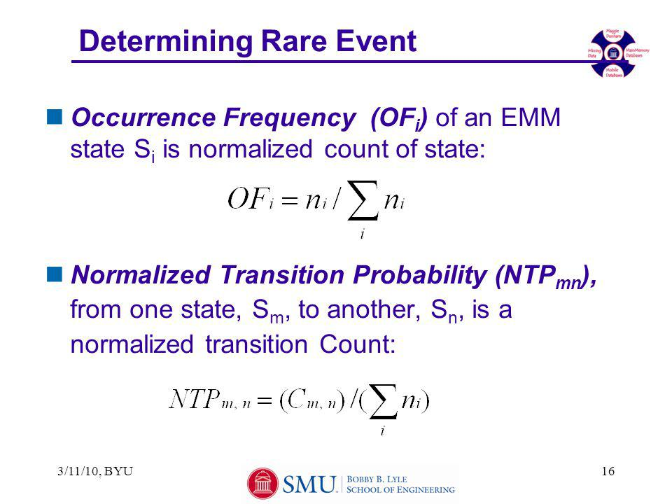3/11/10, BYU16 Determining Rare Event nOccurrence Frequency (OF i ) of an EMM state S i is normalized count of state: nNormalized Transition Probability (NTP mn ), from one state, S m, to another, S n, is a normalized transition Count: