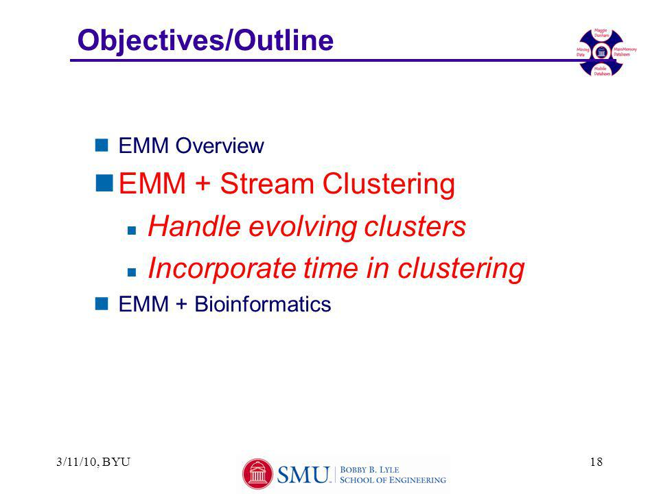 Objectives/Outline nEMM Overview nEMM + Stream Clustering n Handle evolving clusters n Incorporate time in clustering nEMM + Bioinformatics 3/11/10, BYU18