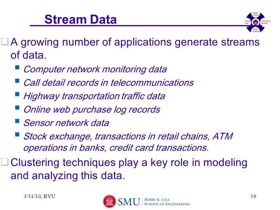 3/11/10, BYU19 Stream Data  A growing number of applications generate streams of data.  Computer network monitoring data  Call detail records in te