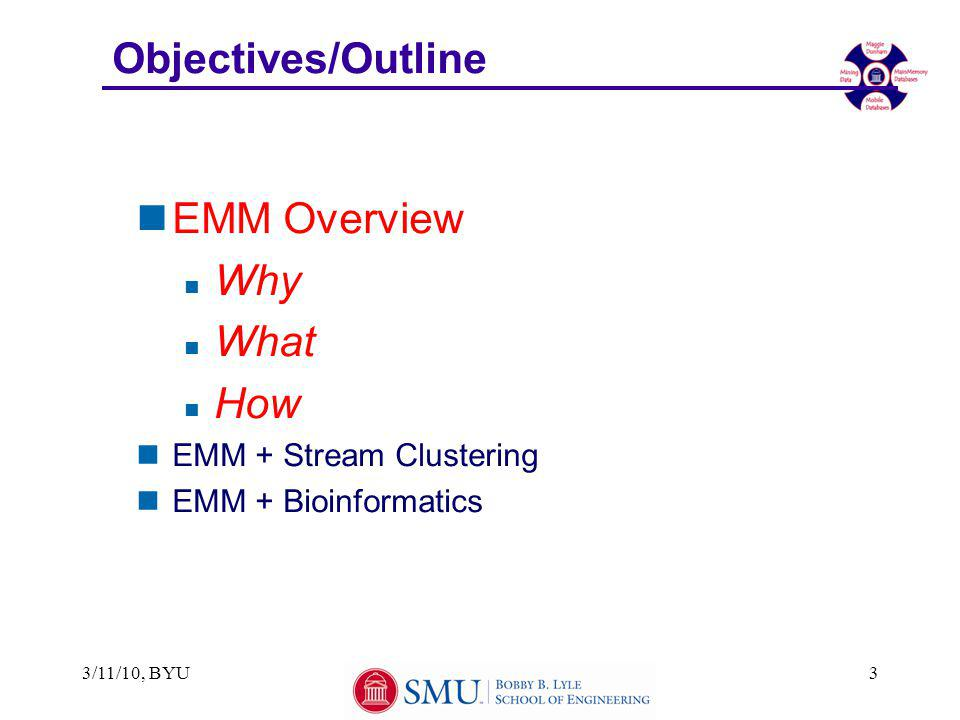 Objectives/Outline nEMM Overview n Why n What n How nEMM + Stream Clustering nEMM + Bioinformatics 3/11/10, BYU3