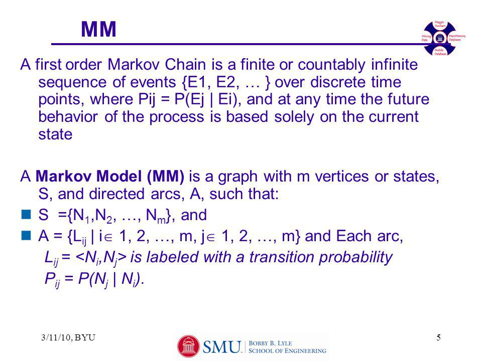 3/11/10, BYU5 MM A first order Markov Chain is a finite or countably infinite sequence of events {E1, E2, … } over discrete time points, where Pij = P(Ej | Ei), and at any time the future behavior of the process is based solely on the current state A Markov Model (MM) is a graph with m vertices or states, S, and directed arcs, A, such that: nS ={N 1,N 2, …, N m }, and nA = {L ij | i  1, 2, …, m, j  1, 2, …, m} and Each arc, L ij = is labeled with a transition probability P ij = P(N j | N i ).