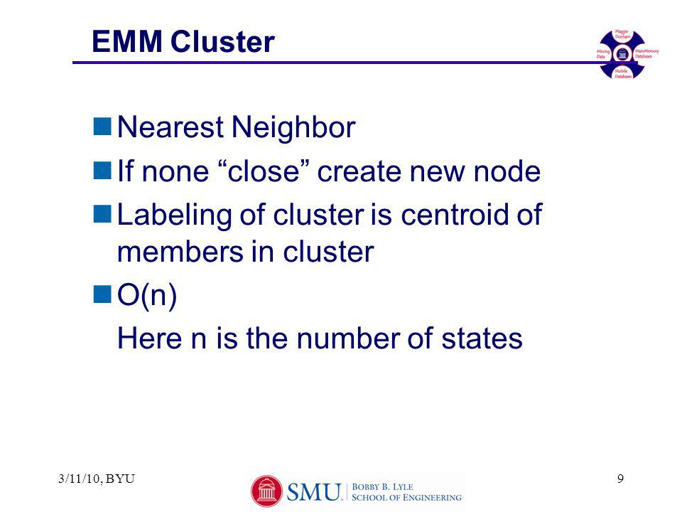 "3/11/10, BYU9 EMM Cluster nNearest Neighbor nIf none ""close"" create new node nLabeling of cluster is centroid of members in cluster nO(n) Here n is th"