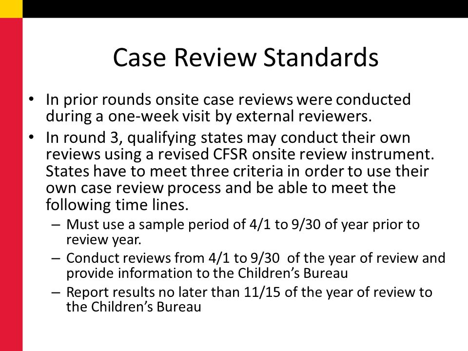 Case Review Standards In prior rounds onsite case reviews were conducted during a one-week visit by external reviewers. In round 3, qualifying states